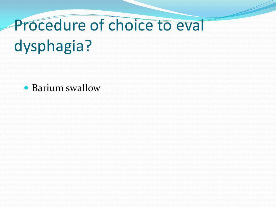 Procedure of choice to eval dysphagia