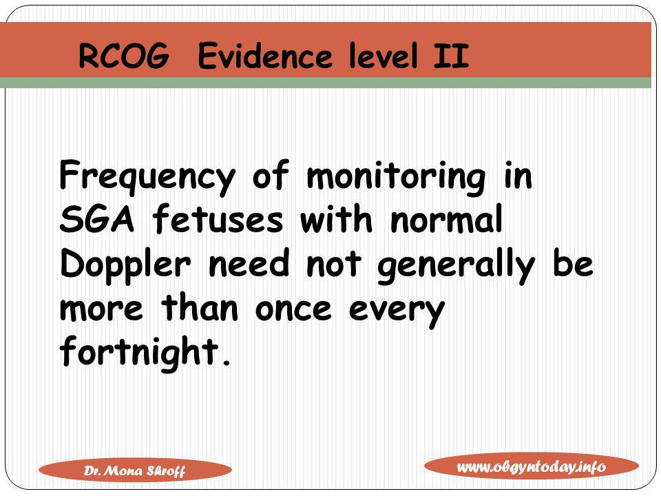 RCOG Evidence level II Frequency of monitoring in SGA fetuses with normal Doppler need not generally be more than once every fortnight.