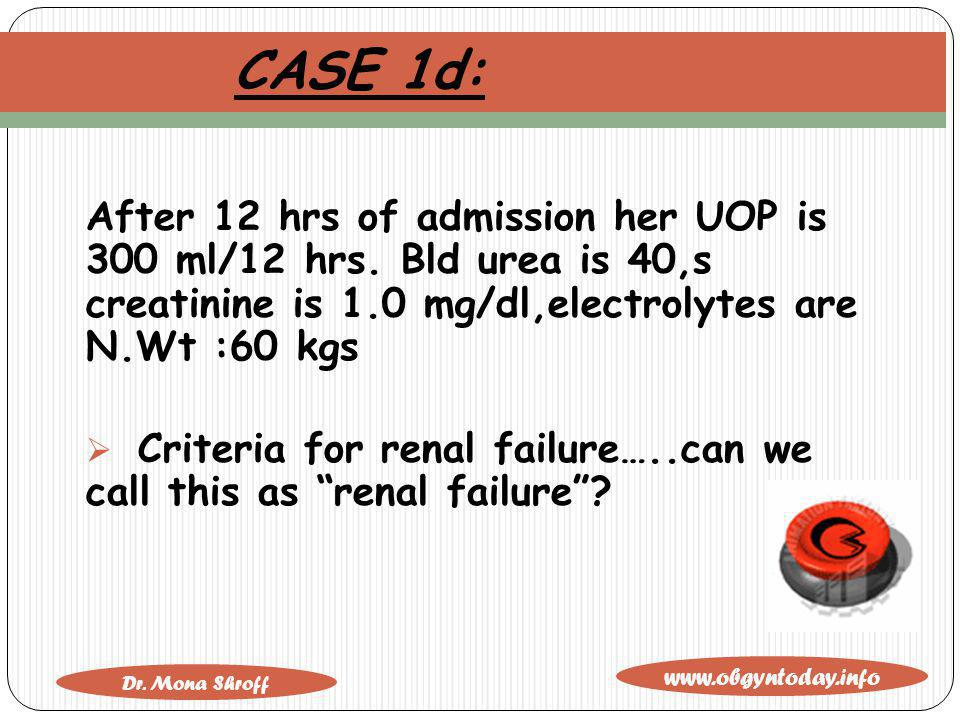 CASE 1d: After 12 hrs of admission her UOP is 300 ml/12 hrs. Bld urea is 40,s creatinine is 1.0 mg/dl,electrolytes are N.Wt :60 kgs.
