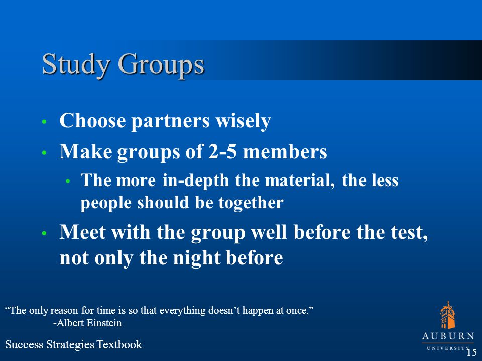 Study Groups Choose partners wisely Make groups of 2-5 members