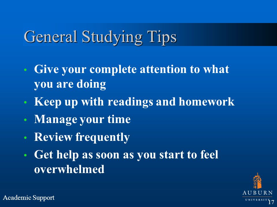 General Studying Tips Give your complete attention to what you are doing. Keep up with readings and homework.