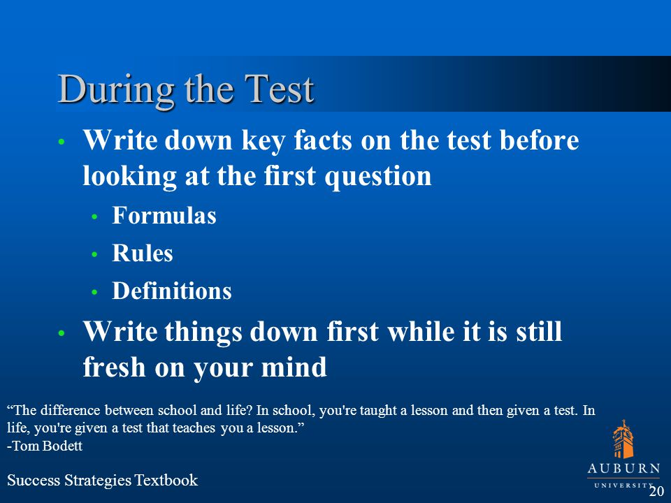 During the Test Write down key facts on the test before looking at the first question. Formulas. Rules.