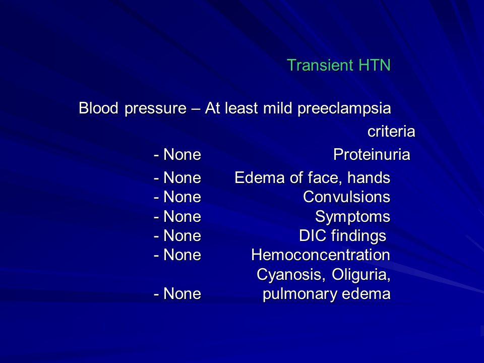 Transient HTN Blood pressure – At least mild preeclampsia. criteria. Proteinuria - None.