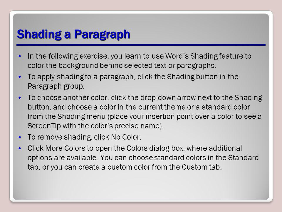 Shading a Paragraph In the following exercise, you learn to use Word's Shading feature to color the background behind selected text or paragraphs.