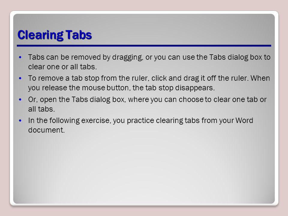 Clearing Tabs Tabs can be removed by dragging, or you can use the Tabs dialog box to clear one or all tabs.