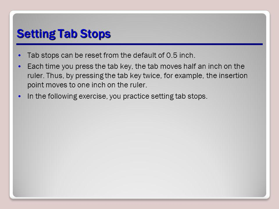 Setting Tab Stops Tab stops can be reset from the default of 0.5 inch.