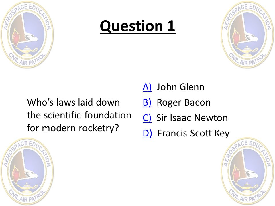 Question 1 Who's laws laid down the scientific foundation for modern rocketry A) John Glenn. B) Roger Bacon.