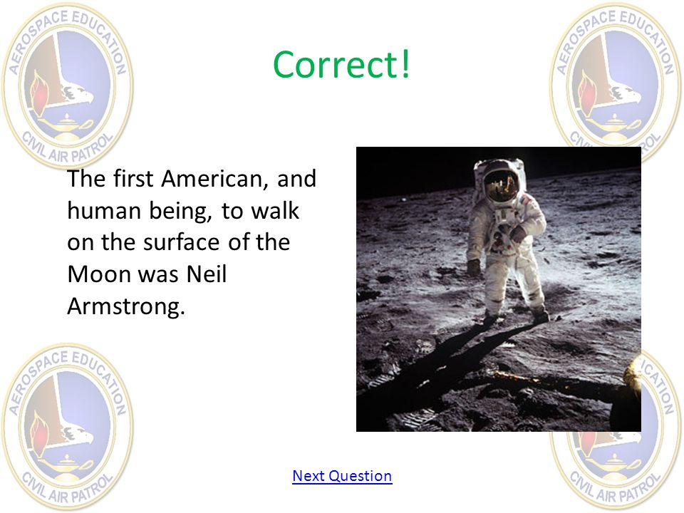 Correct! The first American, and human being, to walk on the surface of the Moon was Neil Armstrong.