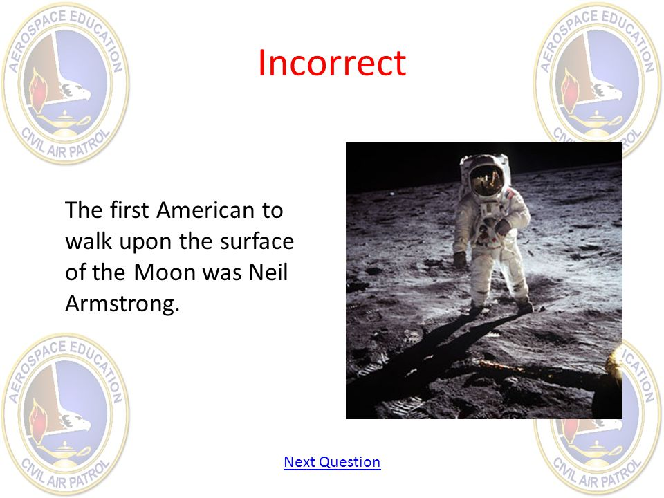 Incorrect The first American to walk upon the surface of the Moon was Neil Armstrong. Next Question