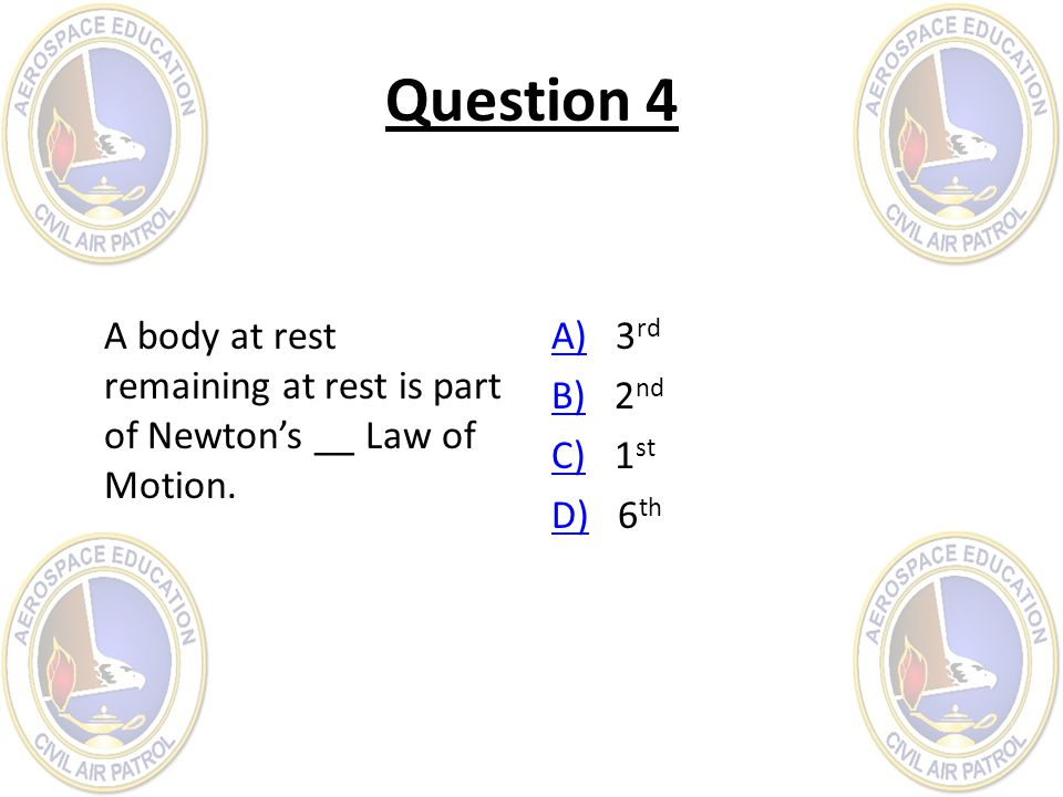 Question 4 A body at rest remaining at rest is part of Newton's __ Law of Motion.