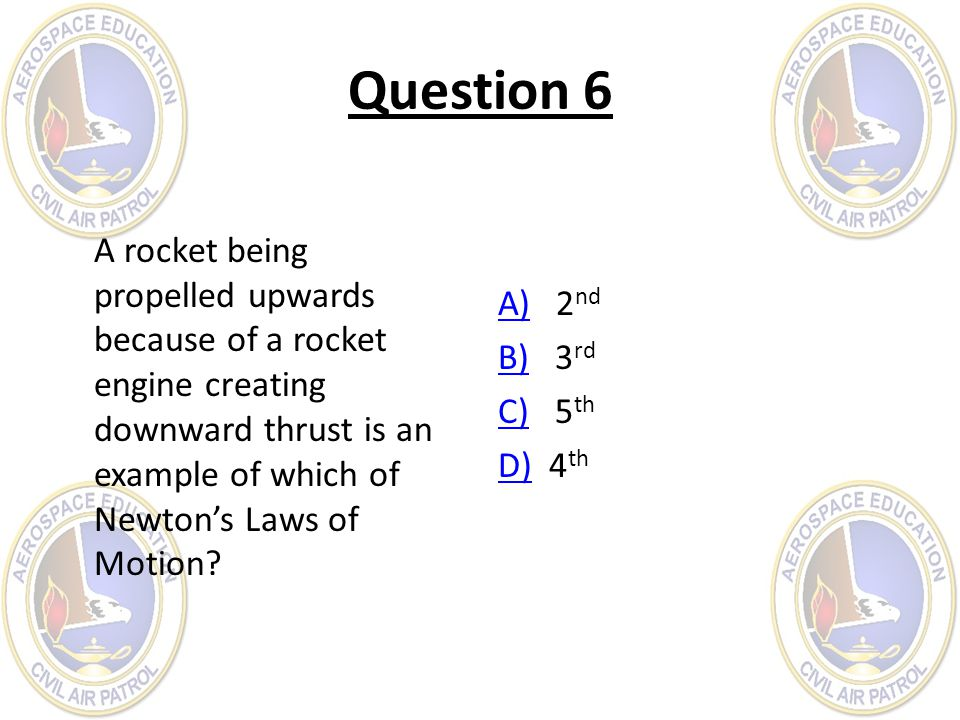 Question 6 A rocket being propelled upwards because of a rocket engine creating downward thrust is an example of which of Newton's Laws of Motion
