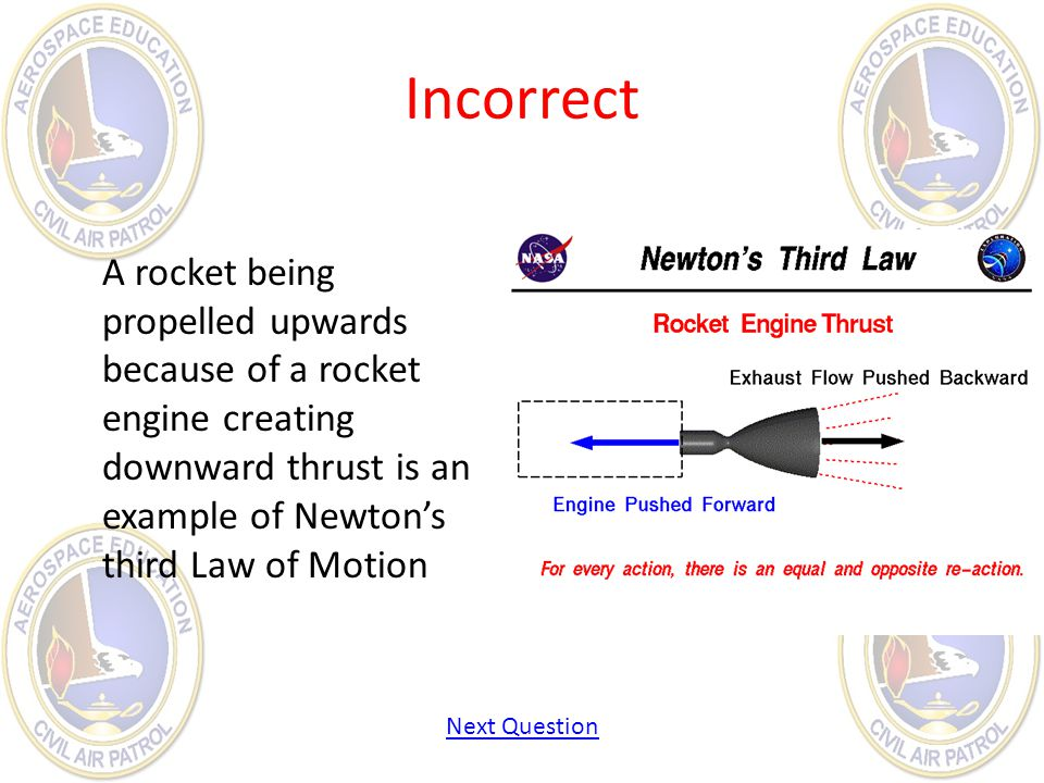 Incorrect A rocket being propelled upwards because of a rocket engine creating downward thrust is an example of Newton's third Law of Motion.