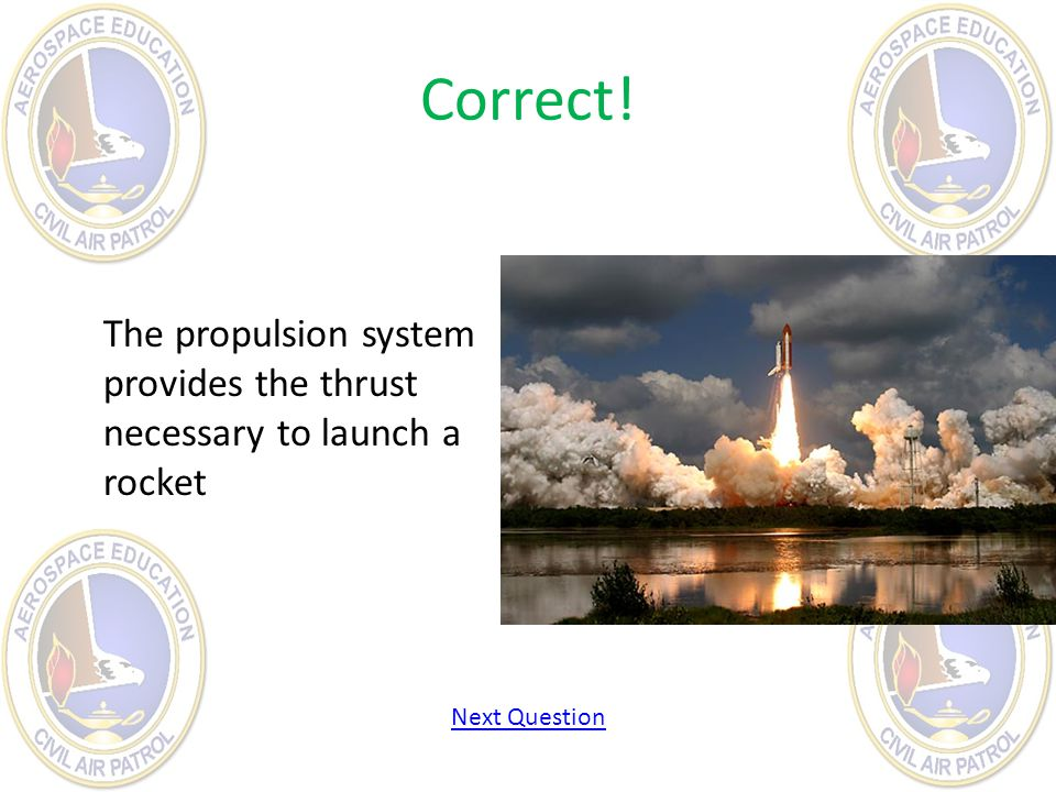 Correct! The propulsion system provides the thrust necessary to launch a rocket Next Question