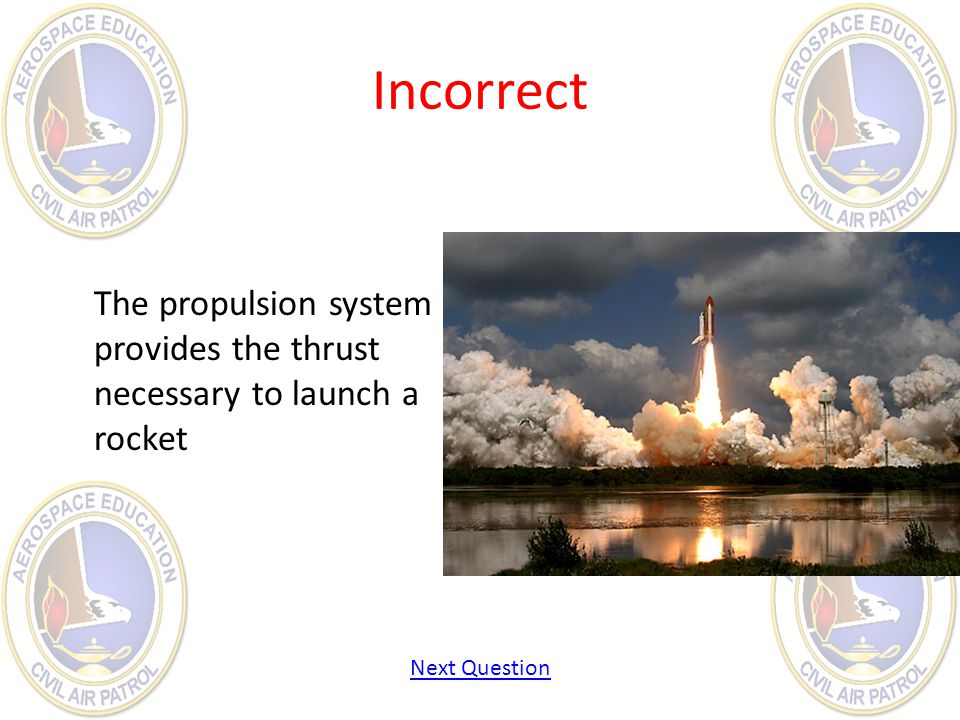 Incorrect The propulsion system provides the thrust necessary to launch a rocket Next Question