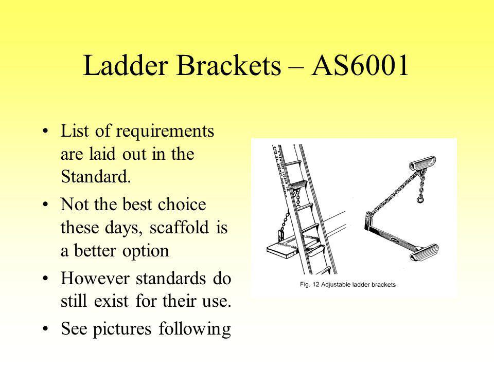 Ladder Brackets – AS6001 List of requirements are laid out in the Standard. Not the best choice these days, scaffold is a better option.