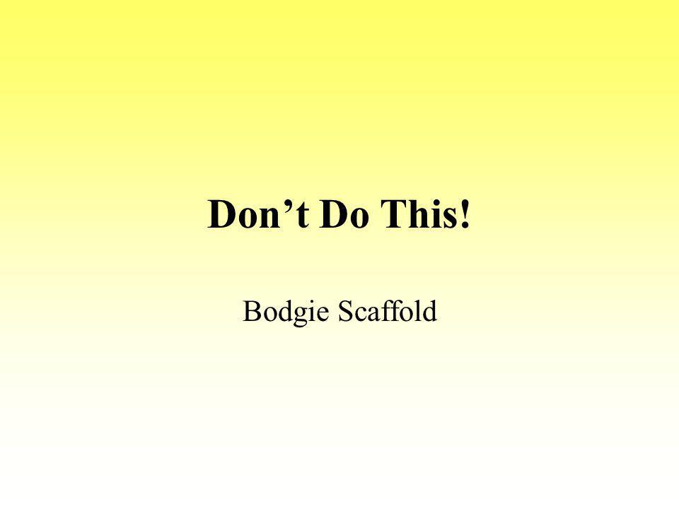 Don't Do This! Bodgie Scaffold