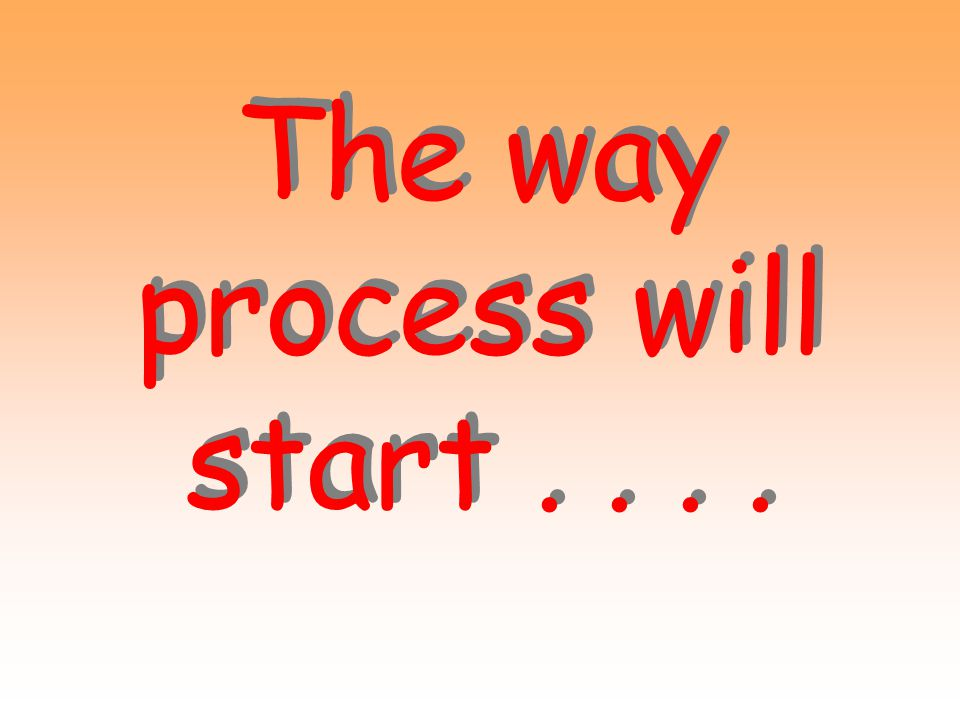 The way process will start . . . .