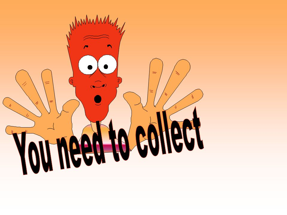 You need to collect