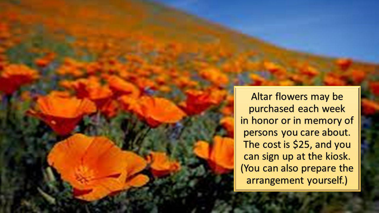 Altar flowers may be purchased each week in honor or in memory of persons you care about.