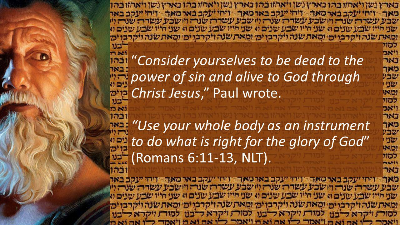 Consider yourselves to be dead to the power of sin and alive to God through Christ Jesus, Paul wrote.