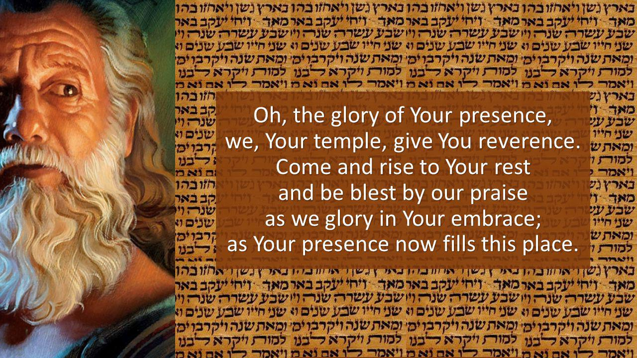 Oh, the glory of Your presence, we, Your temple, give You reverence
