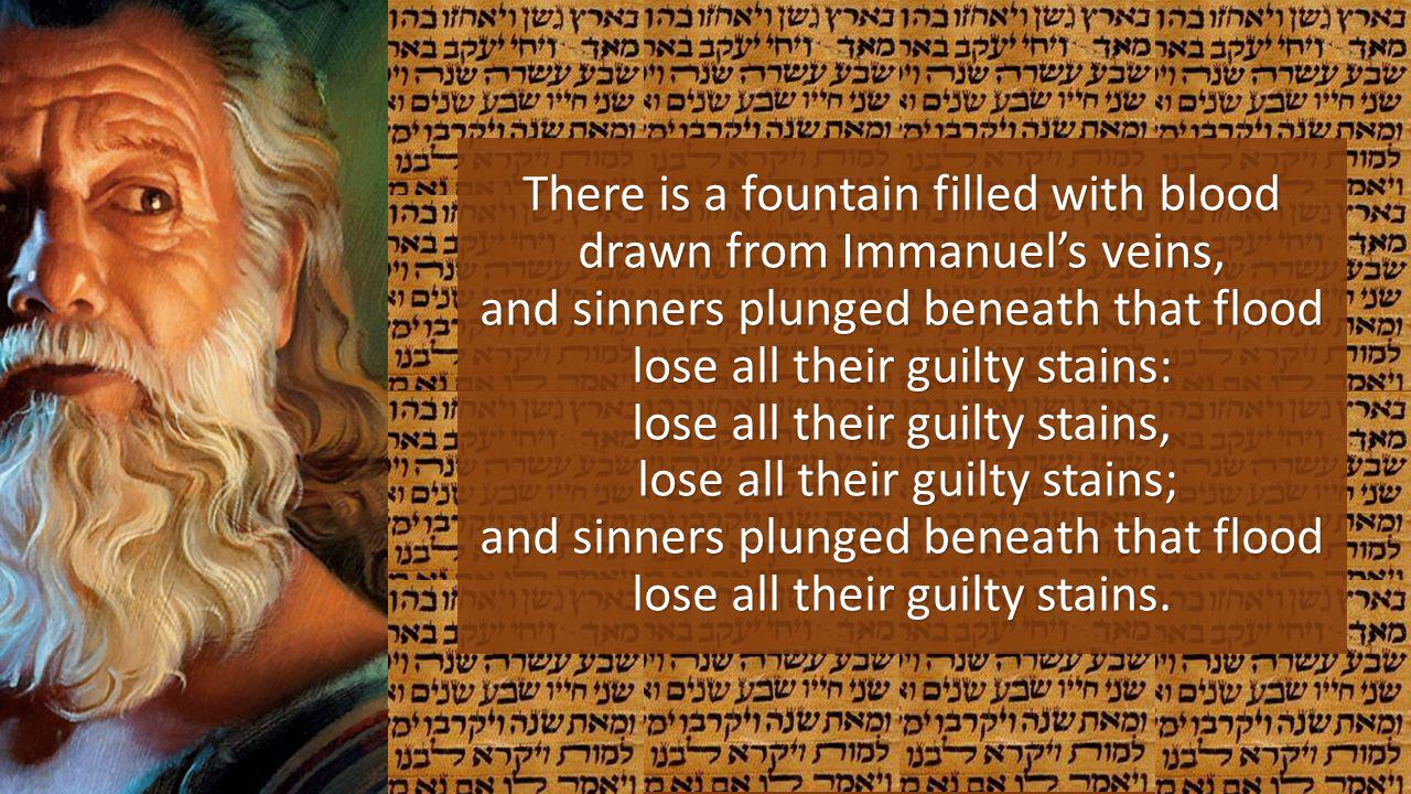 There is a fountain filled with blood drawn from Immanuel's veins, and sinners plunged beneath that flood lose all their guilty stains: lose all their guilty stains, lose all their guilty stains; and sinners plunged beneath that flood lose all their guilty stains.