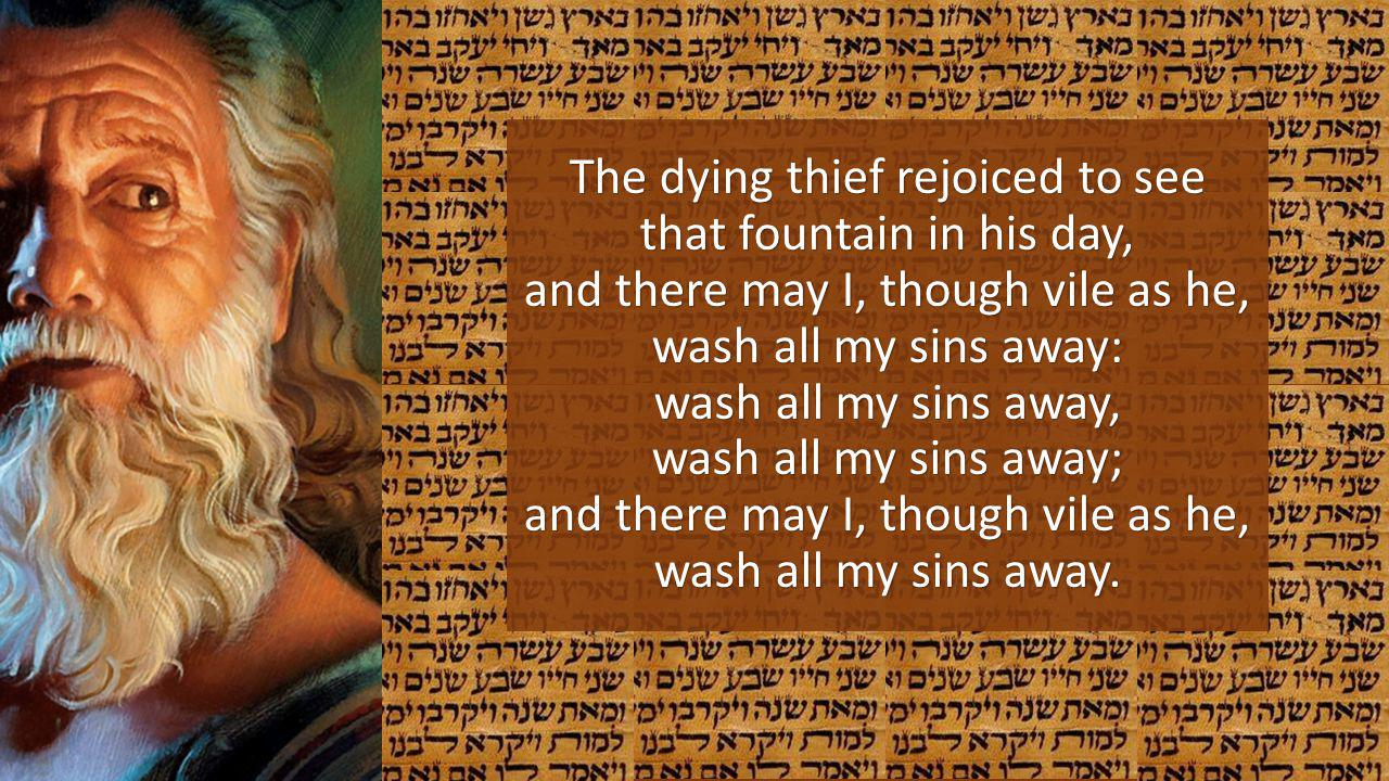 The dying thief rejoiced to see that fountain in his day, and there may I, though vile as he, wash all my sins away: wash all my sins away, wash all my sins away; and there may I, though vile as he, wash all my sins away.