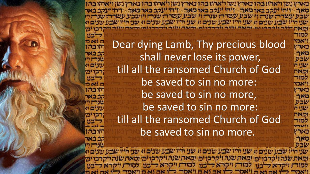 Dear dying Lamb, Thy precious blood shall never lose its power, till all the ransomed Church of God be saved to sin no more: be saved to sin no more, be saved to sin no more: till all the ransomed Church of God be saved to sin no more.