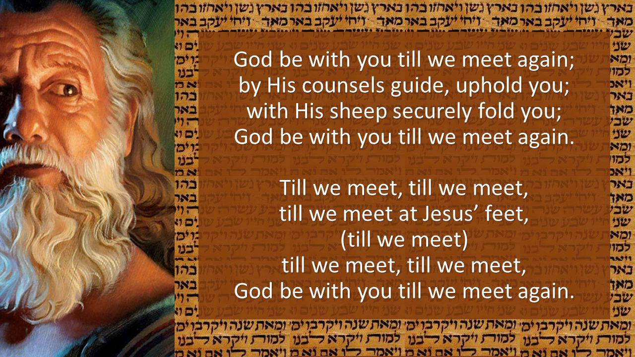 God be with you till we meet again; by His counsels guide, uphold you; with His sheep securely fold you; God be with you till we meet again.