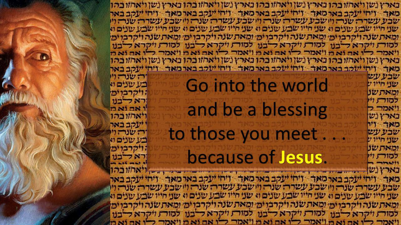 Go into the world and be a blessing to those you meet . . . because of Jesus.