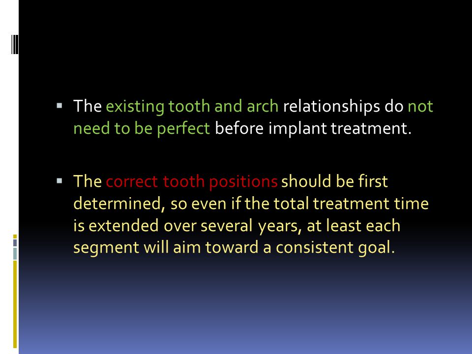 The existing tooth and arch relationships do not need to be perfect before implant treatment.