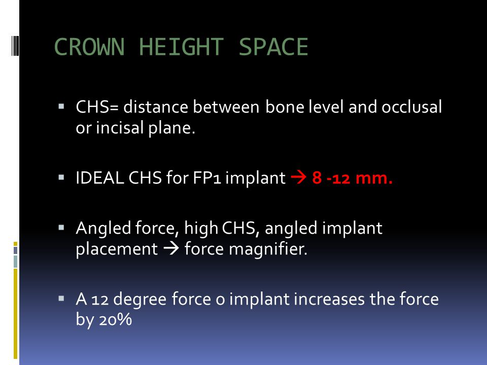 CROWN HEIGHT SPACE CHS= distance between bone level and occlusal or incisal plane. IDEAL CHS for FP1 implant  8 -12 mm.