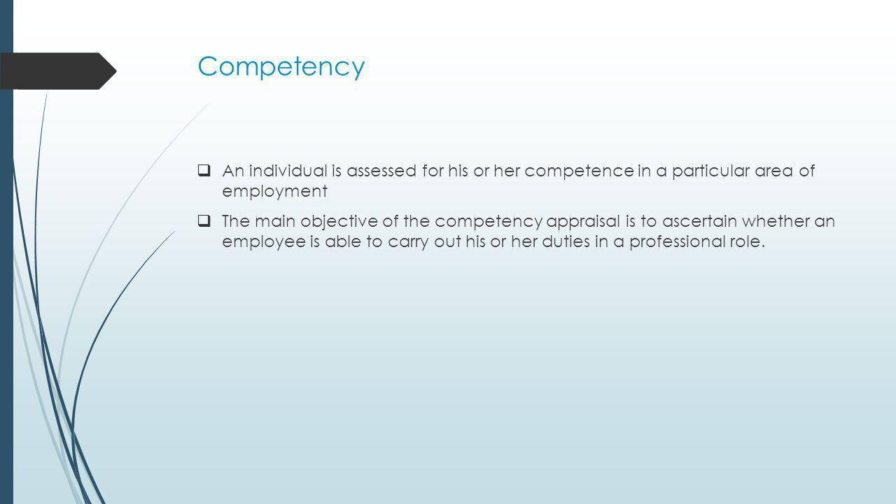 Competency An individual is assessed for his or her competence in a particular area of employment.