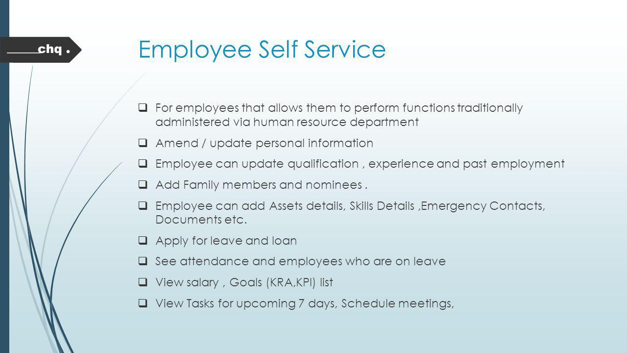 Employee Self Service For employees that allows them to perform functions traditionally administered via human resource department.