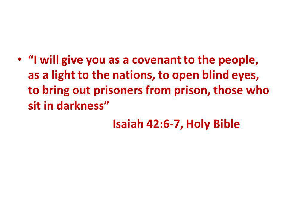 I will give you as a covenant to the people, as a light to the nations, to open blind eyes, to bring out prisoners from prison, those who sit in darkness