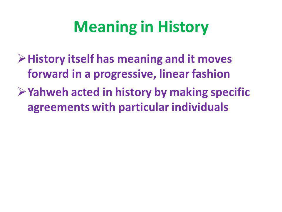 Meaning in History History itself has meaning and it moves forward in a progressive, linear fashion.
