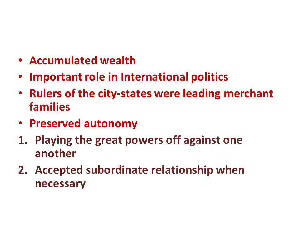 Accumulated wealth Important role in International politics. Rulers of the city-states were leading merchant families.