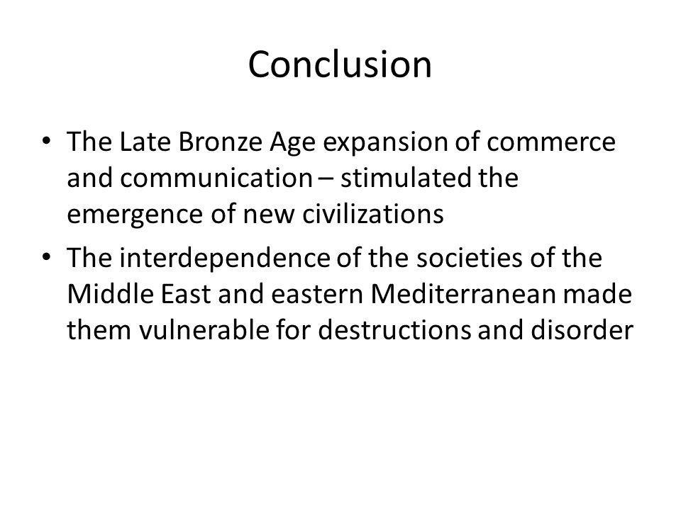 Conclusion The Late Bronze Age expansion of commerce and communication – stimulated the emergence of new civilizations.