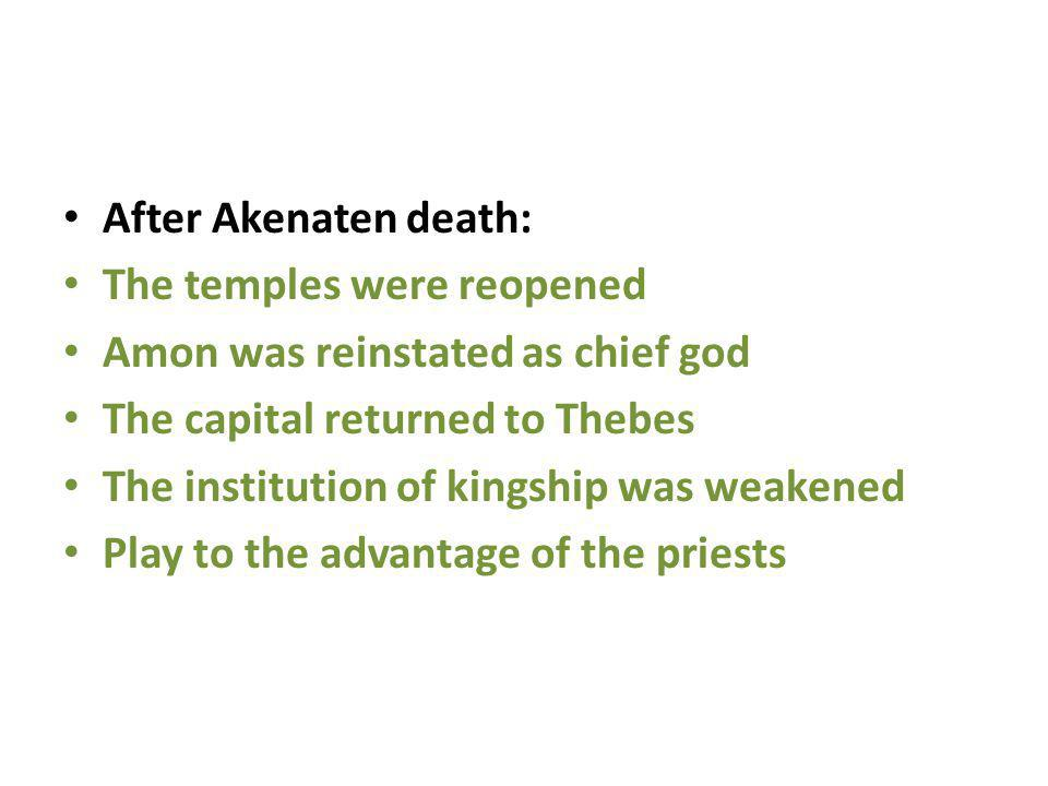 After Akenaten death: The temples were reopened. Amon was reinstated as chief god. The capital returned to Thebes.