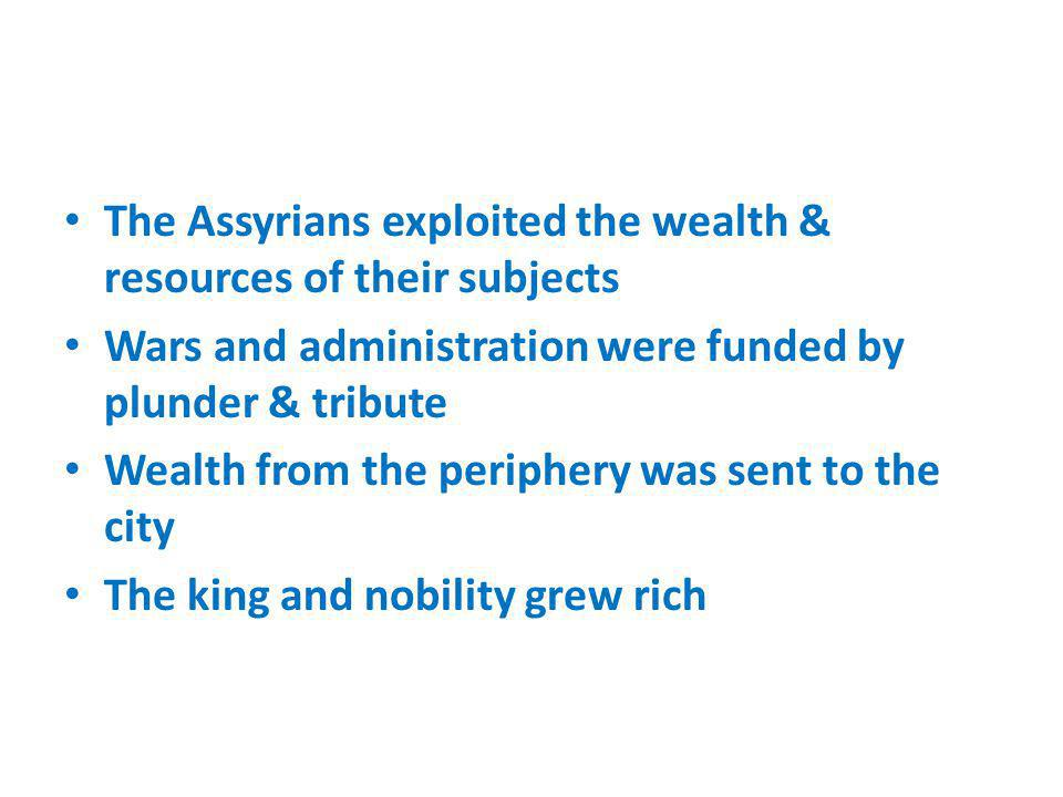 The Assyrians exploited the wealth & resources of their subjects