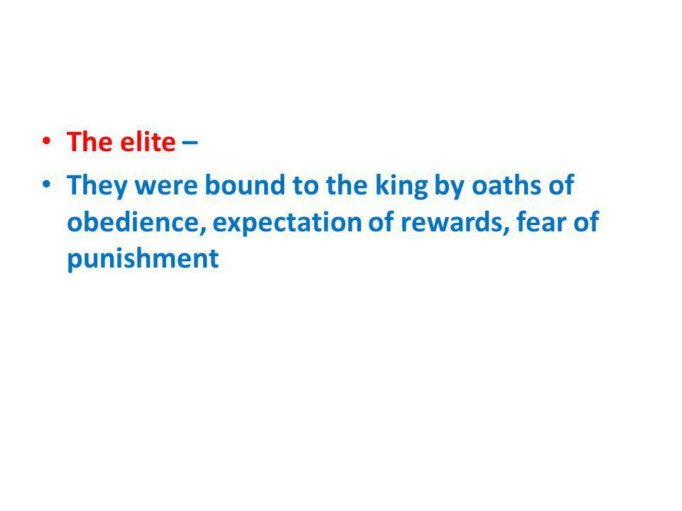 The elite – They were bound to the king by oaths of obedience, expectation of rewards, fear of punishment.