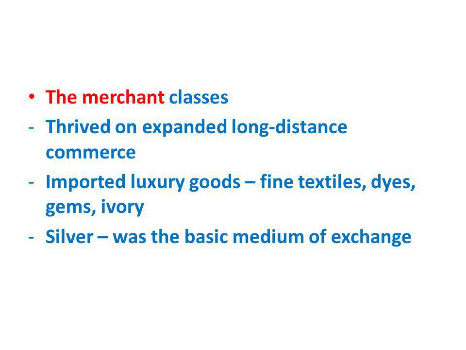 The merchant classes Thrived on expanded long-distance commerce. Imported luxury goods – fine textiles, dyes, gems, ivory.