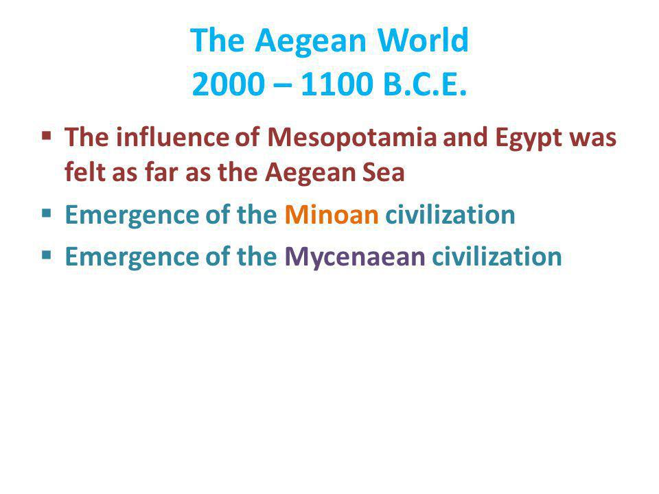 The Aegean World 2000 – 1100 B.C.E. The influence of Mesopotamia and Egypt was felt as far as the Aegean Sea.
