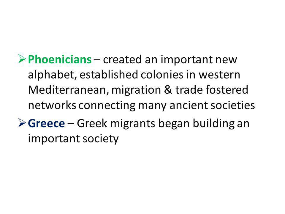 Phoenicians – created an important new alphabet, established colonies in western Mediterranean, migration & trade fostered networks connecting many ancient societies