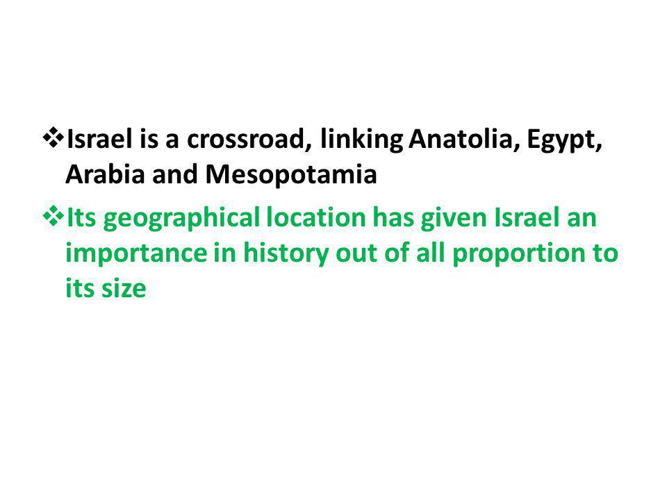 Israel is a crossroad, linking Anatolia, Egypt, Arabia and Mesopotamia