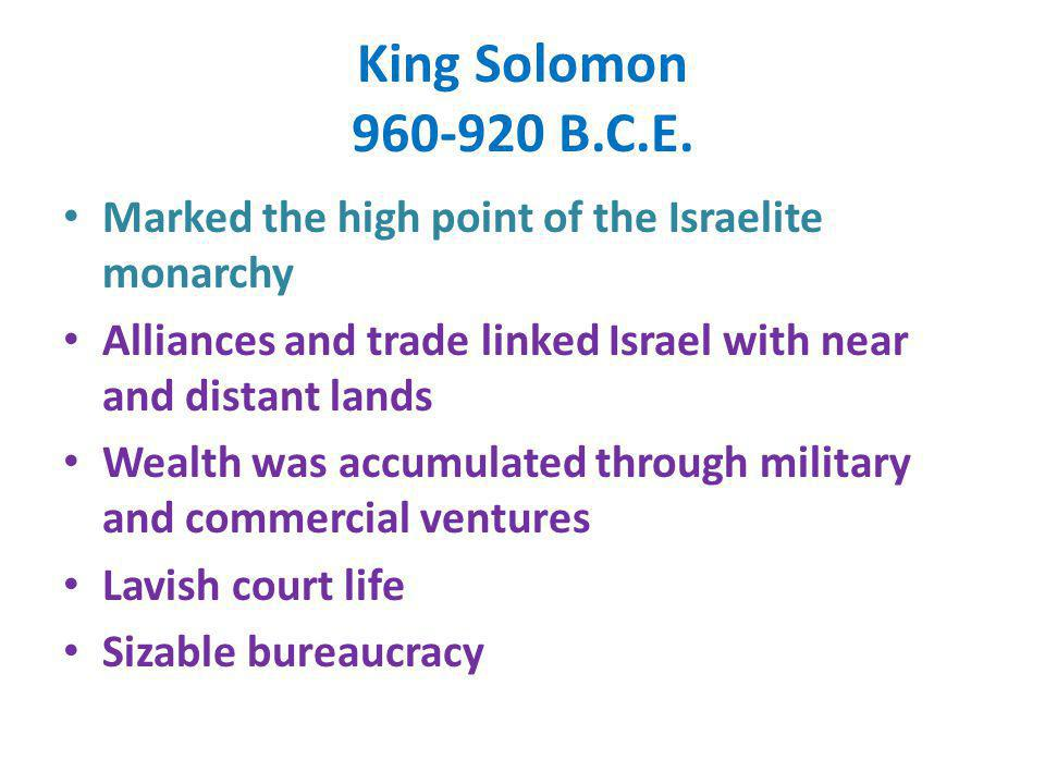 King Solomon 960-920 B.C.E. Marked the high point of the Israelite monarchy. Alliances and trade linked Israel with near and distant lands.