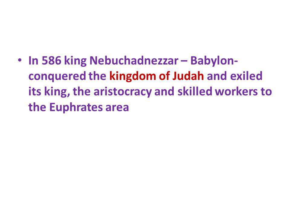 In 586 king Nebuchadnezzar – Babylon-conquered the kingdom of Judah and exiled its king, the aristocracy and skilled workers to the Euphrates area