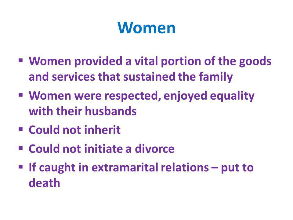 Women Women provided a vital portion of the goods and services that sustained the family. Women were respected, enjoyed equality with their husbands.
