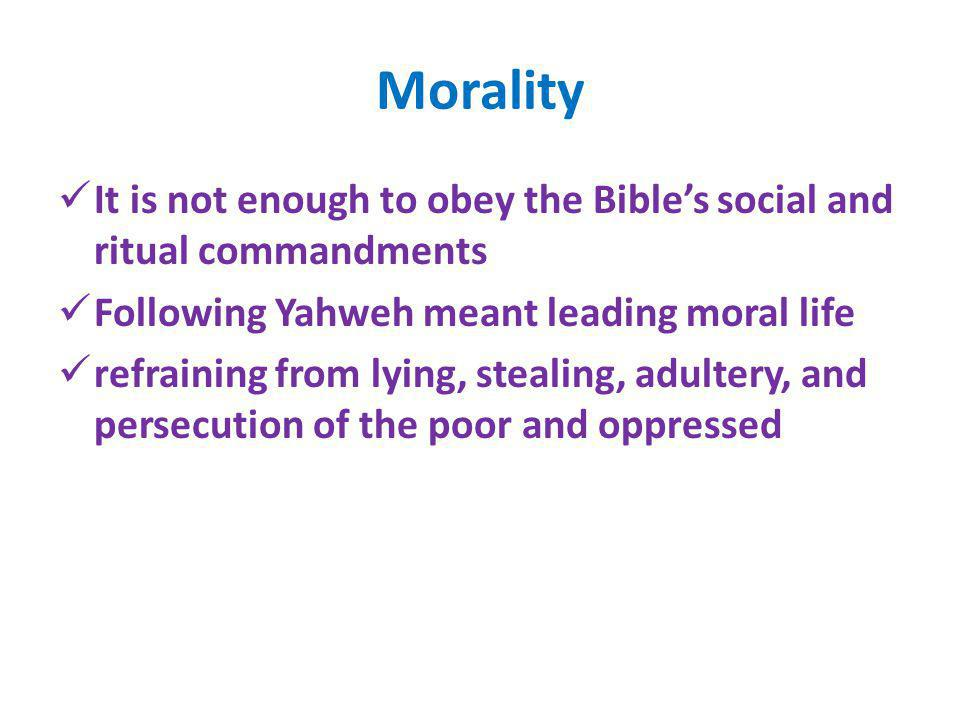 Morality It is not enough to obey the Bible's social and ritual commandments. Following Yahweh meant leading moral life.