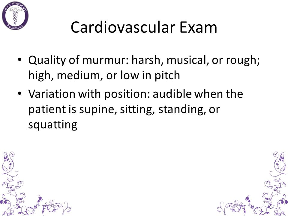 Cardiovascular Exam Quality of murmur: harsh, musical, or rough; high, medium, or low in pitch.